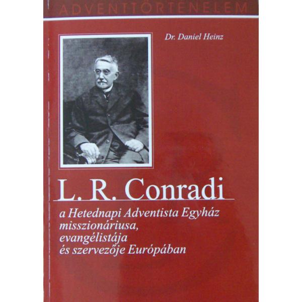 Dr. Daniel Heinz: L. R. Conradi - a Hetednapi Adventista Egyház misszionáriusa, evangélistája és szervezője Európában