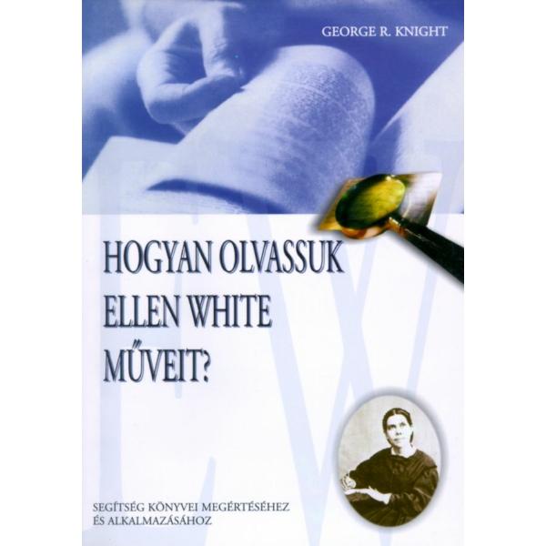 George R. Knight: Hogyan olvassuk Ellen White mûveit?