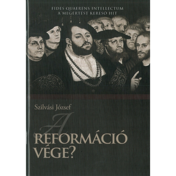 Szilvási József: A reformáció vége? - A megértést kereső hit